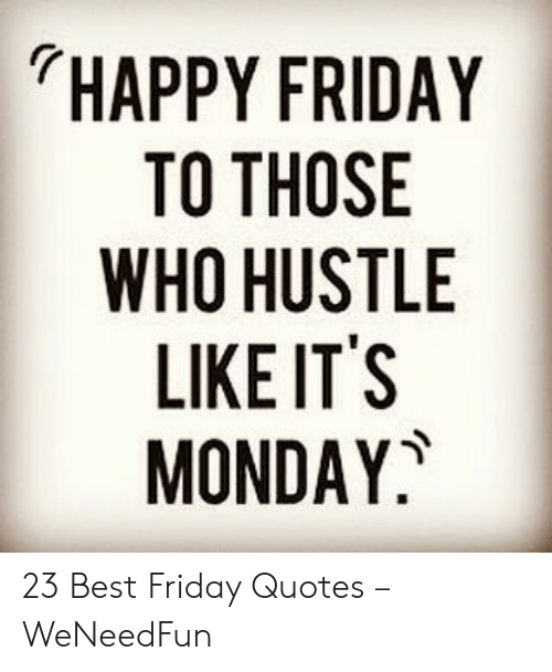 happy-friday-to-those-who-hustle-like-its-monday-23-50467675
